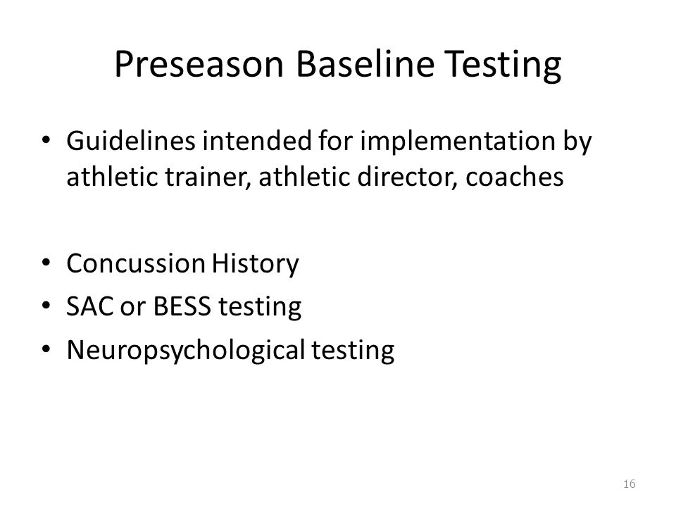 Preseason Baseline Testing Guidelines intended for implementation by athletic trainer, athletic director, coaches Concussion History SAC or BESS testing Neuropsychological testing 16