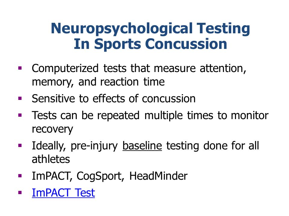 Neuropsychological Testing In Sports Concussion Computerized tests that measure attention, memory, and reaction time Sensitive to effects of concussion Tests can be repeated multiple times to monitor recovery Ideally, pre-injury baseline testing done for all athletes ImPACT, CogSport, HeadMinder ImPACT Test