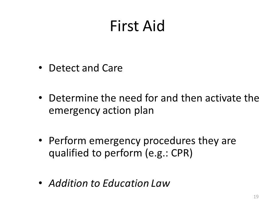 First Aid Detect and Care Determine the need for and then activate the emergency action plan Perform emergency procedures they are qualified to perform (e.g.: CPR) Addition to Education Law 19