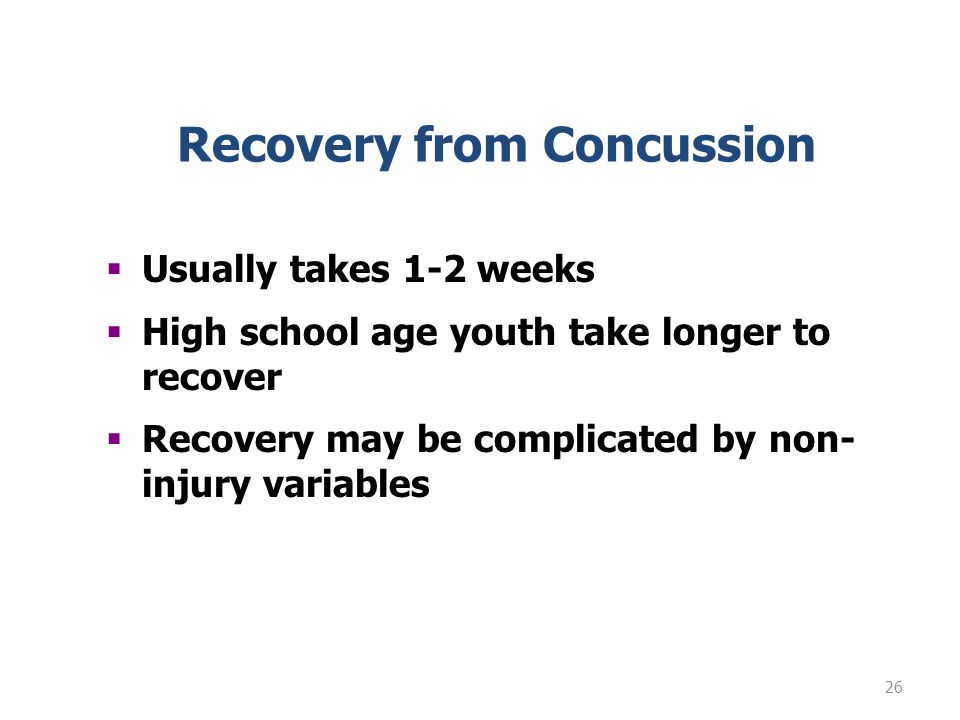 26 Usually takes 1-2 weeks High school age youth take longer to recover Recovery may be complicated by non- injury variables Recovery from Concussion