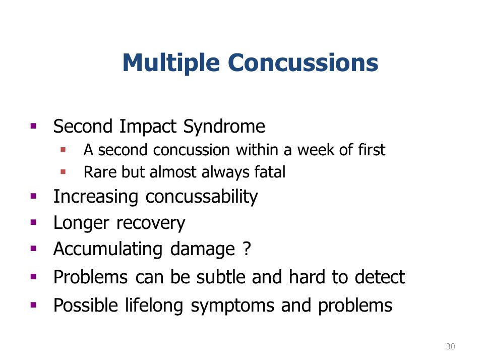 30 Multiple Concussions Second Impact Syndrome A second concussion within a week of first Rare but almost always fatal Increasing concussability Longer recovery Accumulating damage .