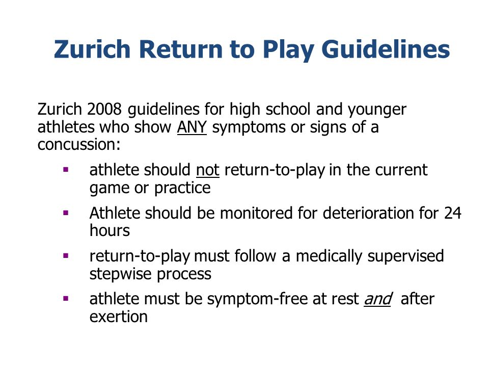Zurich Return to Play Guidelines Zurich 2008 guidelines for high school and younger athletes who show ANY symptoms or signs of a concussion: athlete should not return-to-play in the current game or practice Athlete should be monitored for deterioration for 24 hours return-to-play must follow a medically supervised stepwise process athlete must be symptom-free at rest and after exertion