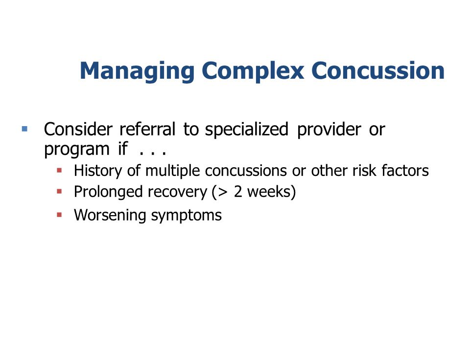 Managing Complex Concussion Consider referral to specialized provider or program if...