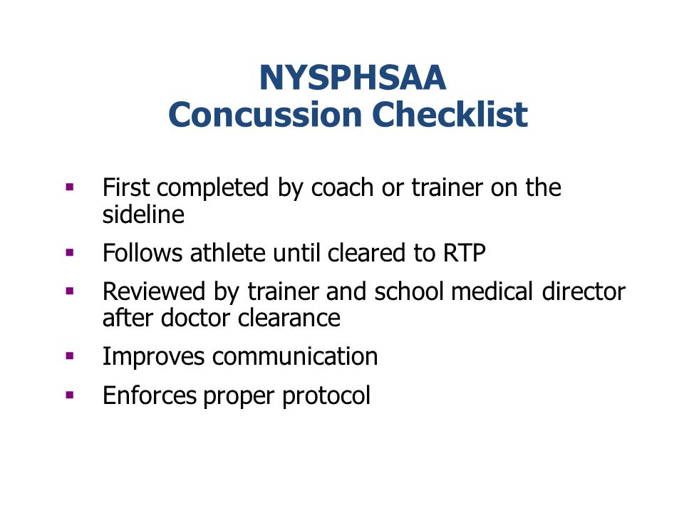 NYSPHSAA Concussion Checklist First completed by coach or trainer on the sideline Follows athlete until cleared to RTP Reviewed by trainer and school medical director after doctor clearance Improves communication Enforces proper protocol