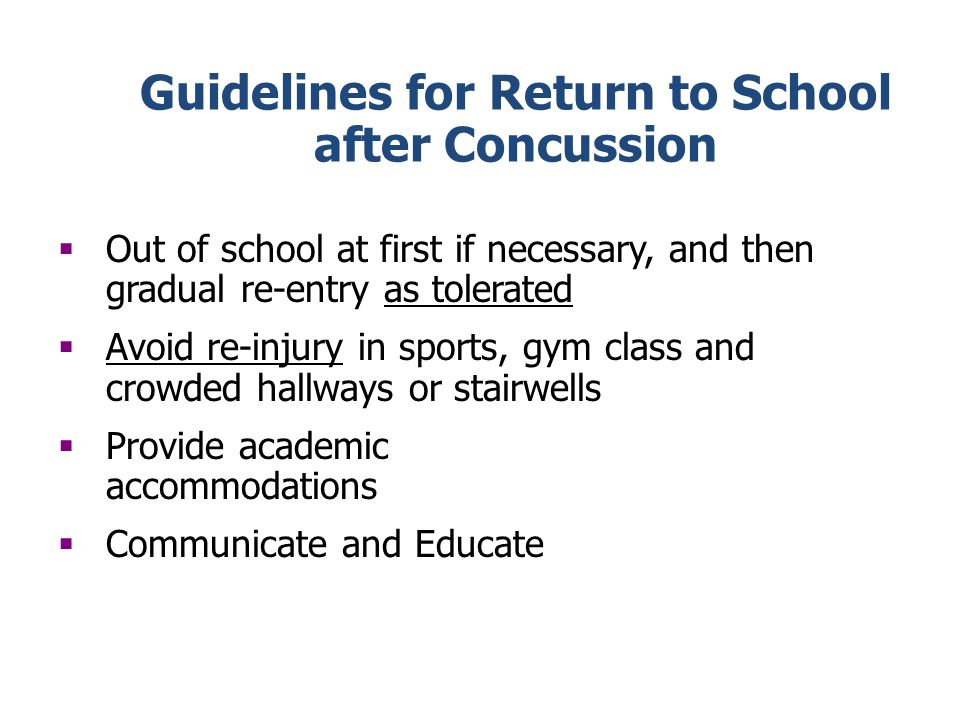 Guidelines for Return to School after Concussion Out of school at first if necessary, and then gradual re-entry as tolerated Avoid re-injury in sports, gym class and crowded hallways or stairwells Provide academic accommodations Communicate and Educate