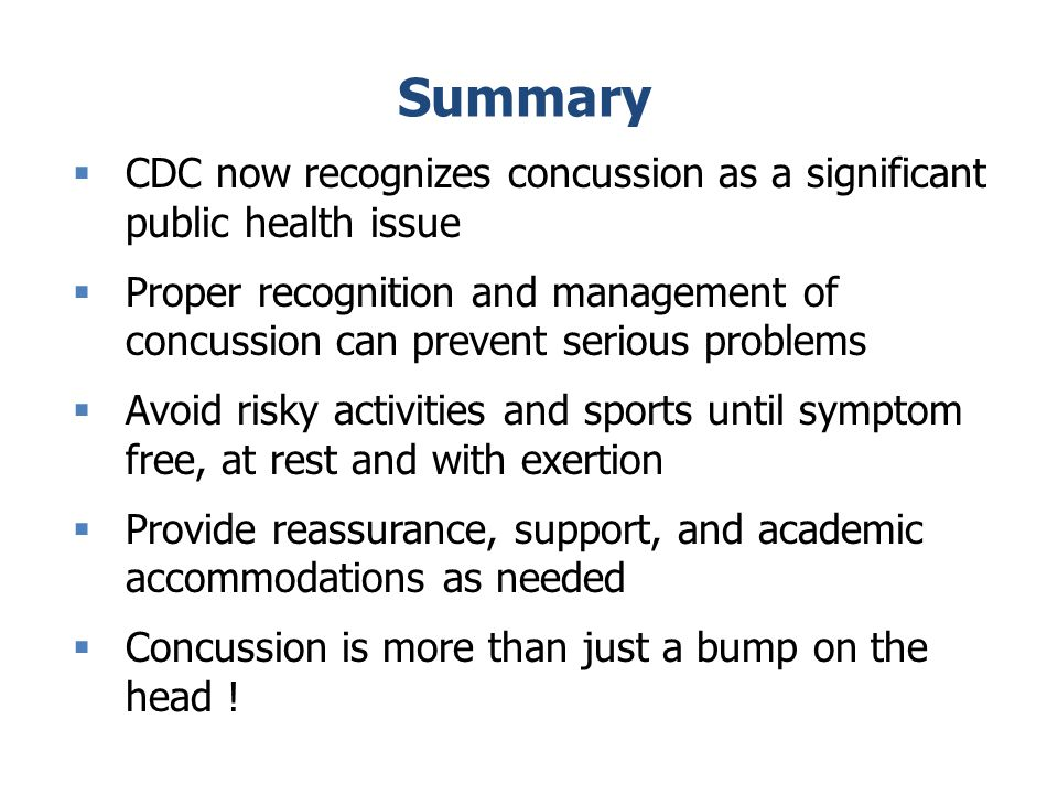Summary CDC now recognizes concussion as a significant public health issue Proper recognition and management of concussion can prevent serious problems Avoid risky activities and sports until symptom free, at rest and with exertion Provide reassurance, support, and academic accommodations as needed Concussion is more than just a bump on the head !