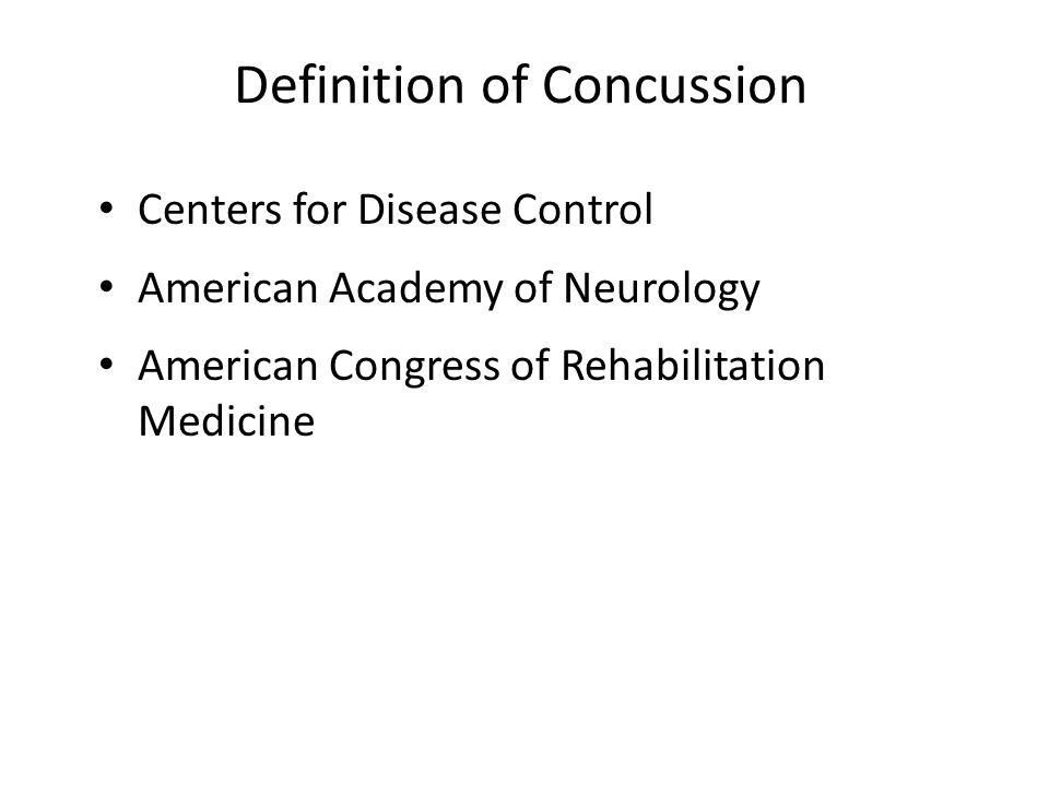 Definition of Concussion Centers for Disease Control American Academy of Neurology American Congress of Rehabilitation Medicine