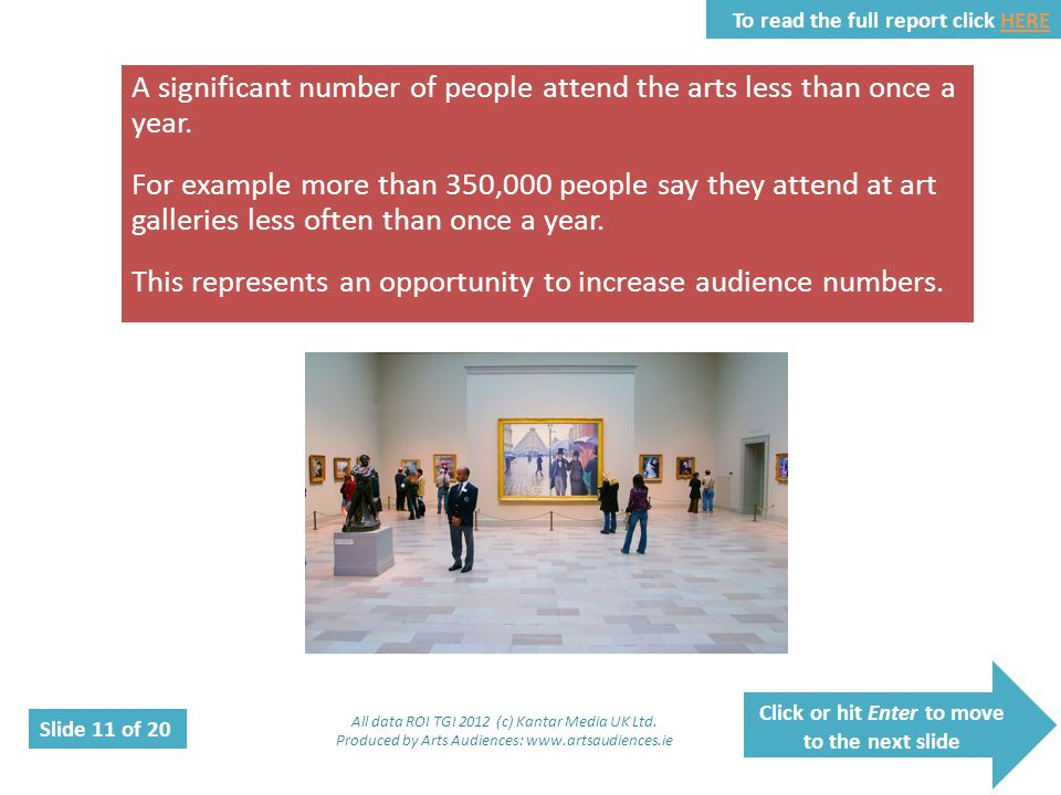 Click or hit Enter to move to the next slide Slide 11 of 20 To read the full report click HEREHERE A significant number of people attend the arts less