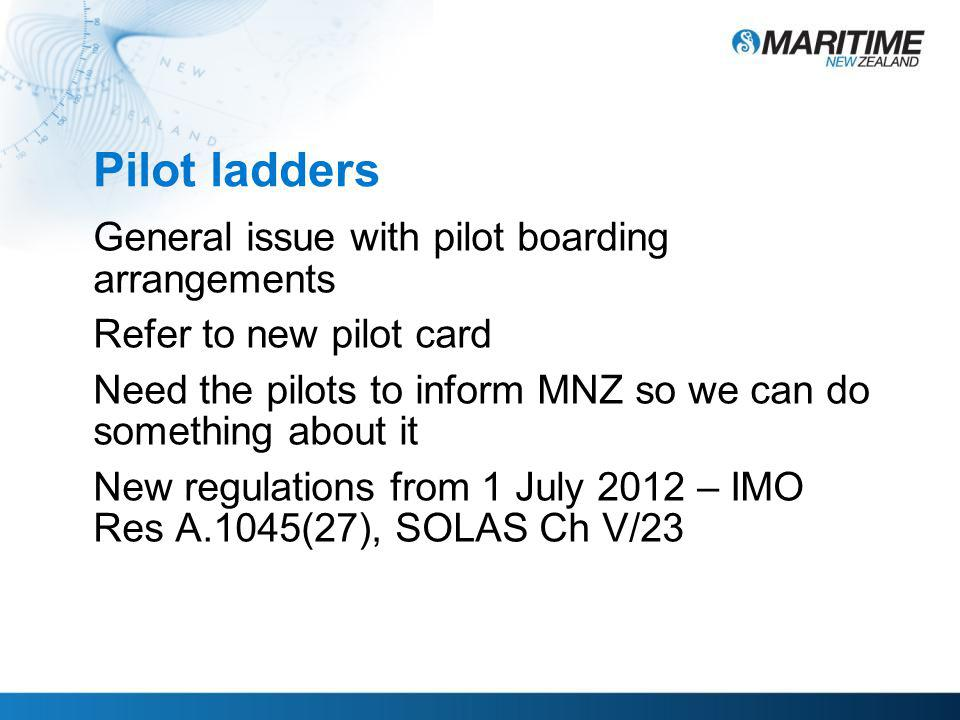 Pilot ladders General issue with pilot boarding arrangements Refer to new pilot card Need the pilots to inform MNZ so we can do something about it New