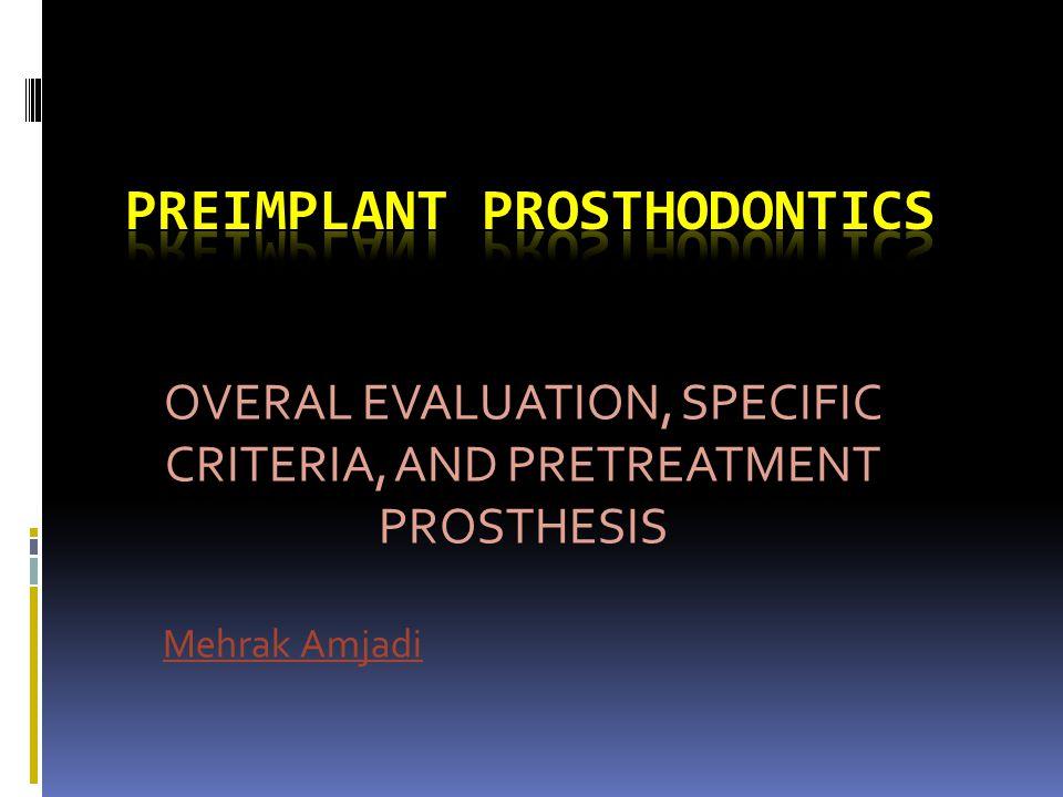 OVERAL EVALUATION, SPECIFIC CRITERIA, AND PRETREATMENT PROSTHESIS Mehrak Amjadi