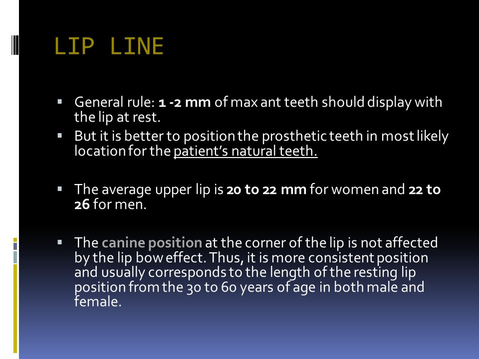 LIP LINE General rule: 1 -2 mm of max ant teeth should display with the lip at rest. But it is better to position the prosthetic teeth in most likely
