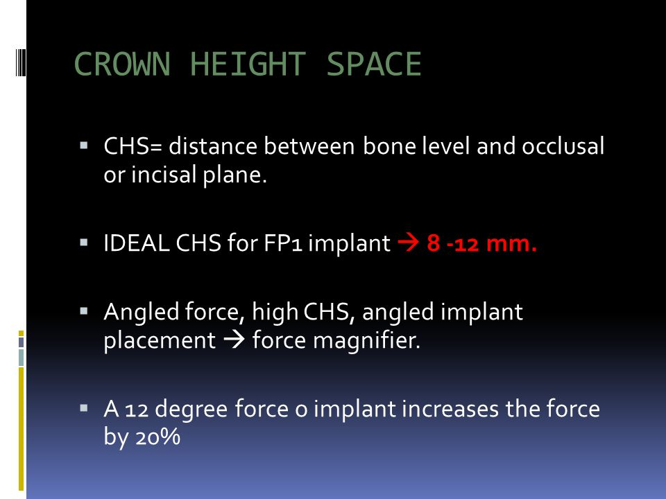 CROWN HEIGHT SPACE CHS= distance between bone level and occlusal or incisal plane. IDEAL CHS for FP1 implant 8 -12 mm. Angled force, high CHS, angled