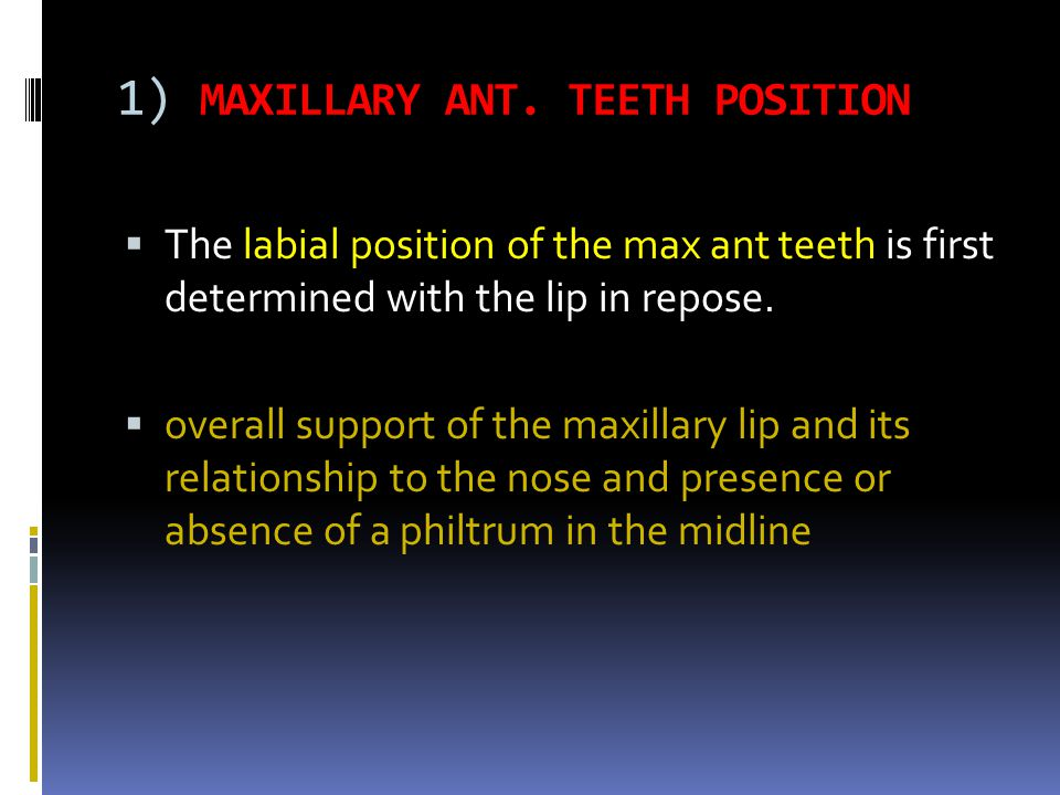 1) MAXILLARY ANT. TEETH POSITION The labial position of the max ant teeth is first determined with the lip in repose. overall support of the maxillary