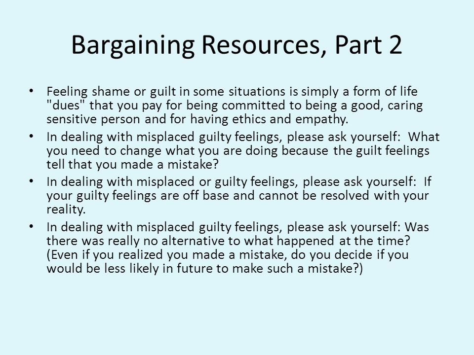 Bargaining Resources, Part 2 Feeling shame or guilt in some situations is simply a form of life dues that you pay for being committed to being a good, caring sensitive person and for having ethics and empathy.