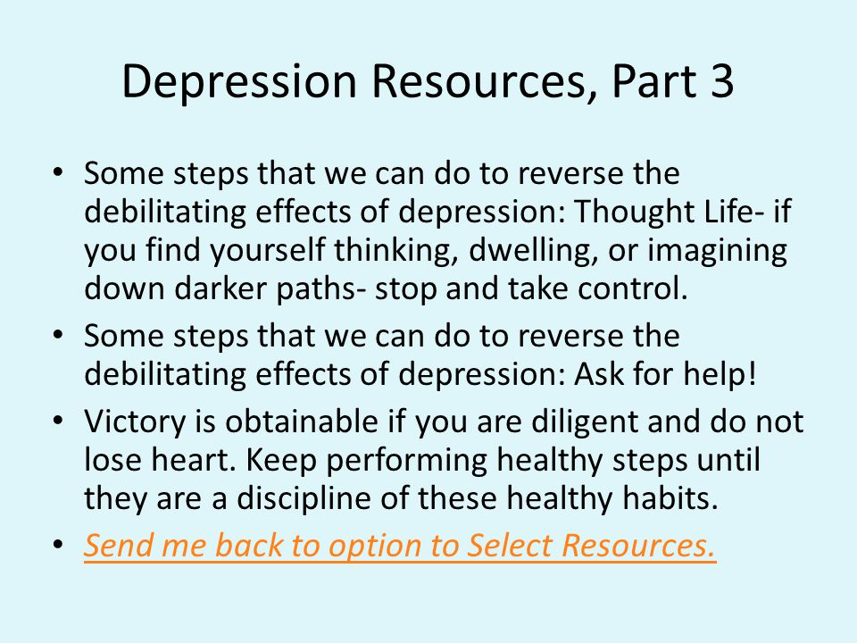 Depression Resources, Part 3 Some steps that we can do to reverse the debilitating effects of depression: Thought Life- if you find yourself thinking, dwelling, or imagining down darker paths- stop and take control.