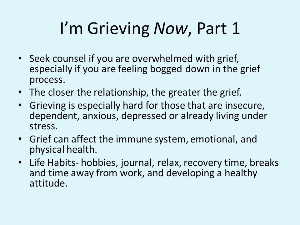 Im Grieving Now, Part 1 Seek counsel if you are overwhelmed with grief, especially if you are feeling bogged down in the grief process.