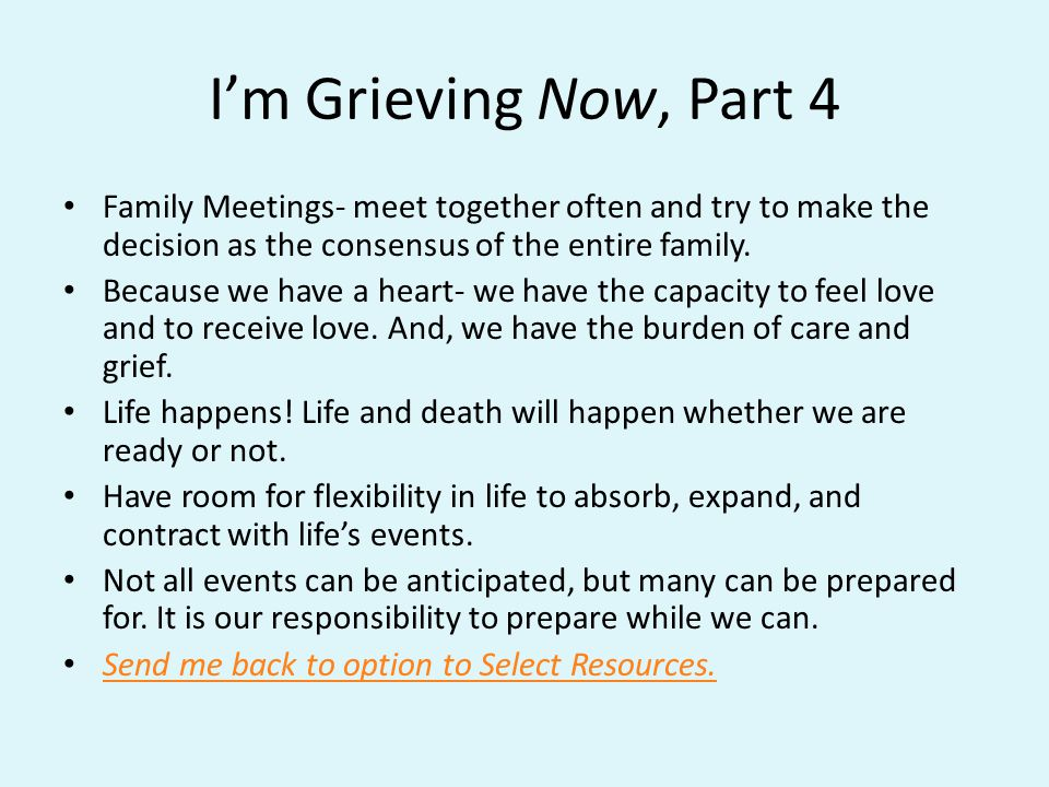 Im Grieving Now, Part 4 Family Meetings- meet together often and try to make the decision as the consensus of the entire family.