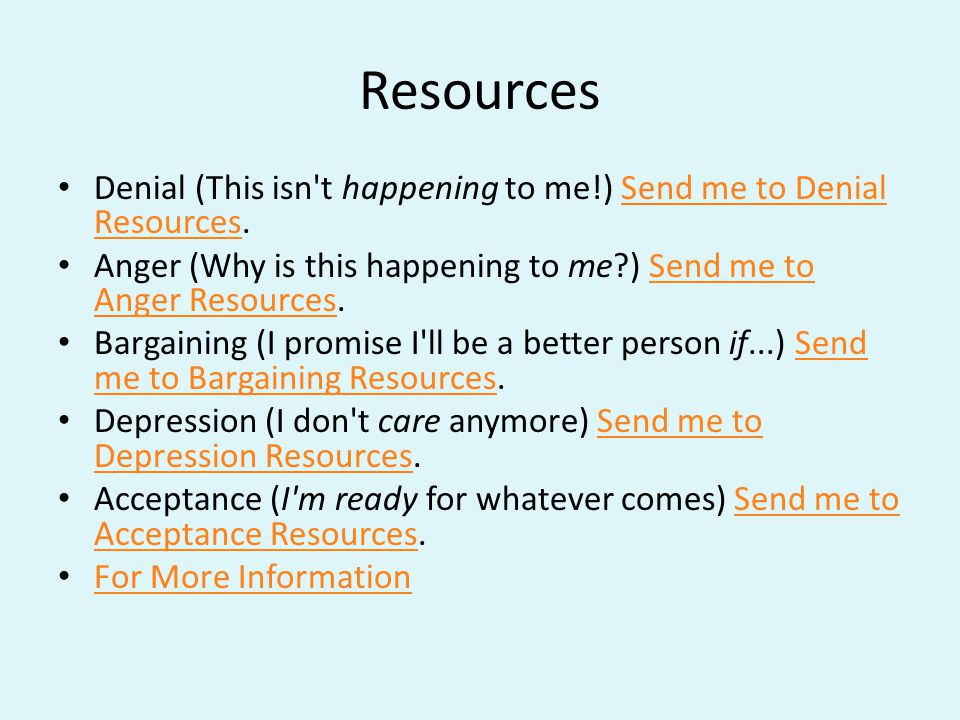 Resources Denial (This isn t happening to me!) Send me to Denial Resources.Send me to Denial Resources Anger (Why is this happening to me ) Send me to Anger Resources.Send me to Anger Resources Bargaining (I promise I ll be a better person if...) Send me to Bargaining Resources.Send me to Bargaining Resources Depression (I don t care anymore) Send me to Depression Resources.Send me to Depression Resources Acceptance (I m ready for whatever comes) Send me to Acceptance Resources.Send me to Acceptance Resources For More Information