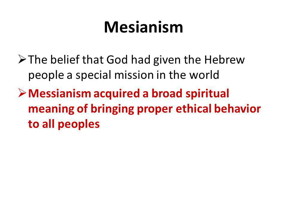 Mesianism The belief that God had given the Hebrew people a special mission in the world Messianism acquired a broad spiritual meaning of bringing pro
