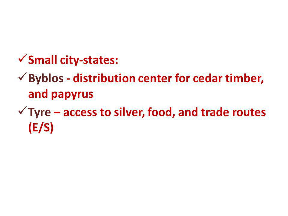 Small city-states: Byblos - distribution center for cedar timber, and papyrus Tyre – access to silver, food, and trade routes (E/S)