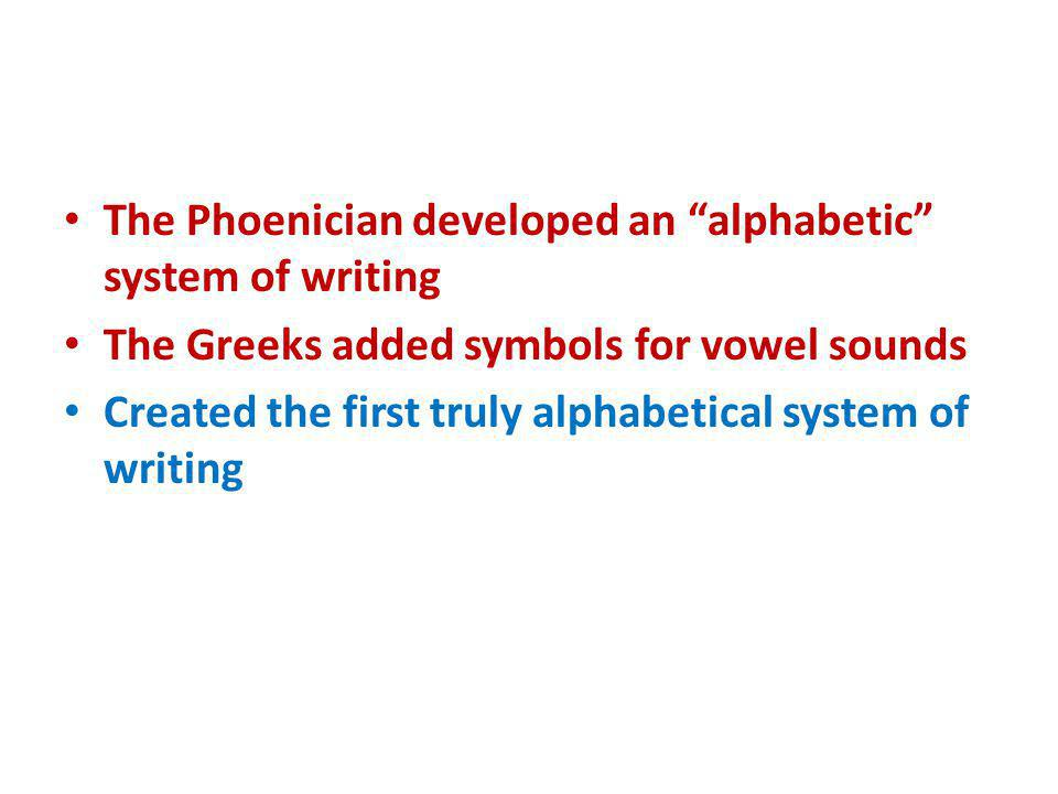The Phoenician developed an alphabetic system of writing The Greeks added symbols for vowel sounds Created the first truly alphabetical system of writ