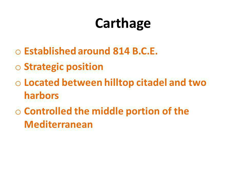 Carthage o Established around 814 B.C.E. o Strategic position o Located between hilltop citadel and two harbors o Controlled the middle portion of the
