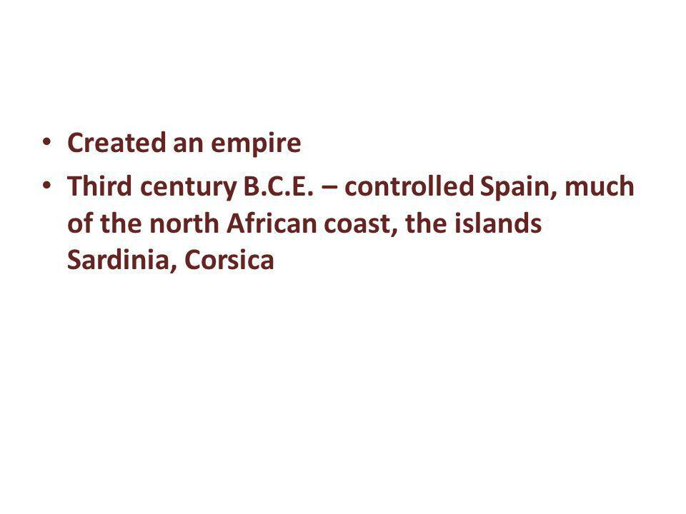 Created an empire Third century B.C.E. – controlled Spain, much of the north African coast, the islands Sardinia, Corsica