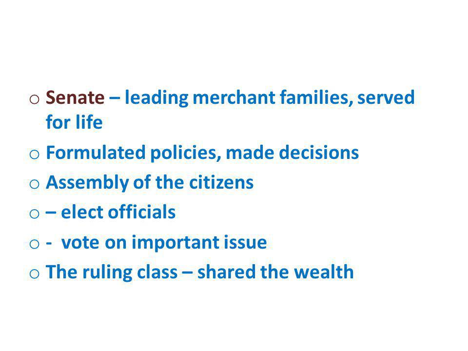 o Senate – leading merchant families, served for life o Formulated policies, made decisions o Assembly of the citizens o – elect officials o - vote on