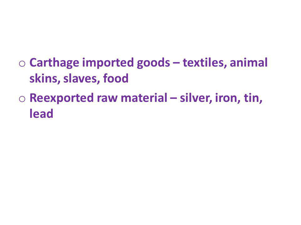 o Carthage imported goods – textiles, animal skins, slaves, food o Reexported raw material – silver, iron, tin, lead