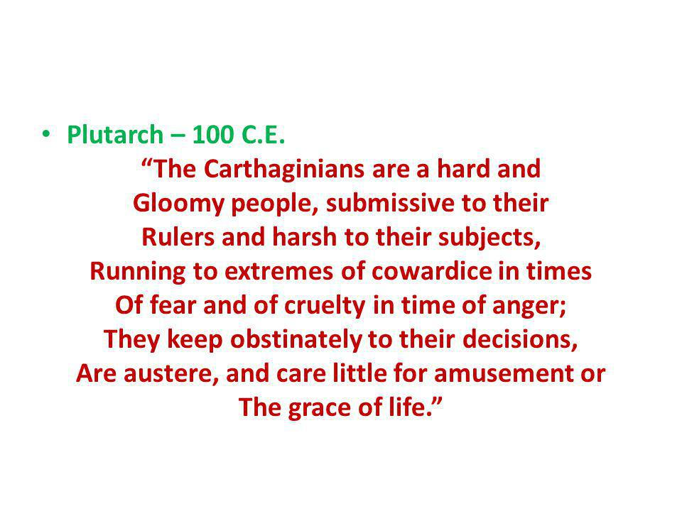 Plutarch – 100 C.E. The Carthaginians are a hard and Gloomy people, submissive to their Rulers and harsh to their subjects, Running to extremes of cow