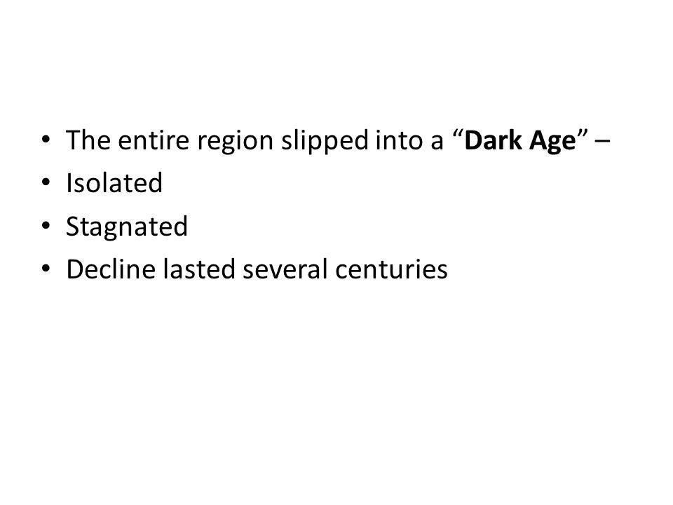 The entire region slipped into a Dark Age – Isolated Stagnated Decline lasted several centuries