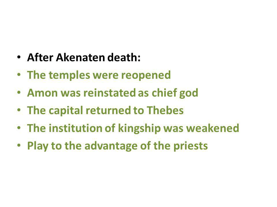 After Akenaten death: The temples were reopened Amon was reinstated as chief god The capital returned to Thebes The institution of kingship was weaken