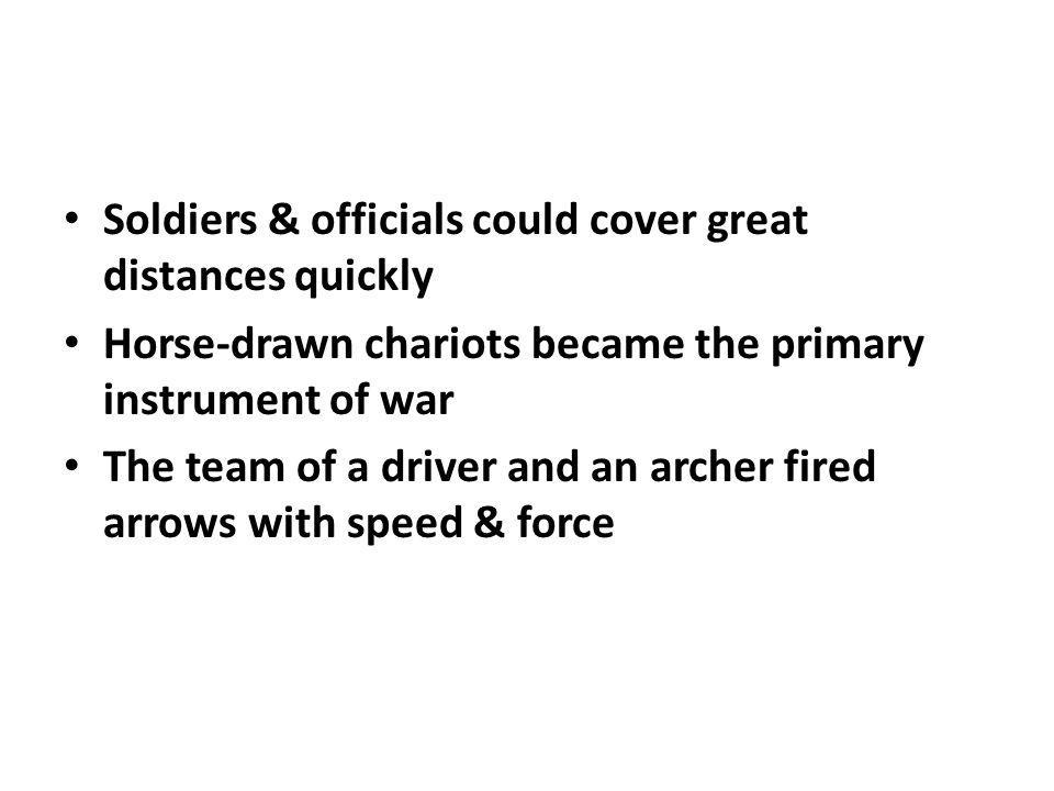 Soldiers & officials could cover great distances quickly Horse-drawn chariots became the primary instrument of war The team of a driver and an archer