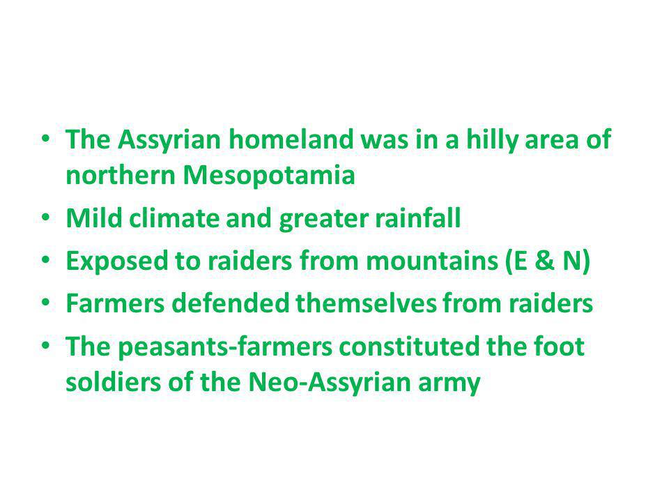 The Assyrian homeland was in a hilly area of northern Mesopotamia Mild climate and greater rainfall Exposed to raiders from mountains (E & N) Farmers
