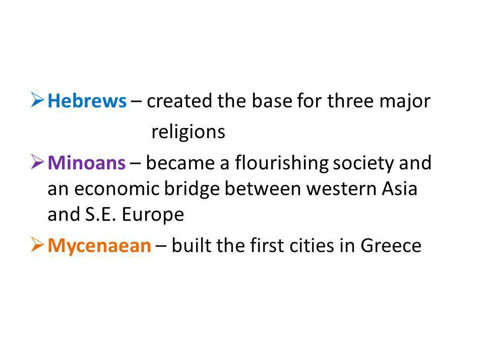 Hebrews – created the base for three major religions Minoans – became a flourishing society and an economic bridge between western Asia and S.E. Europ