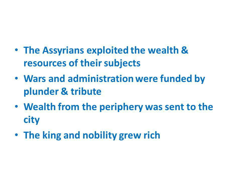 The Assyrians exploited the wealth & resources of their subjects Wars and administration were funded by plunder & tribute Wealth from the periphery wa