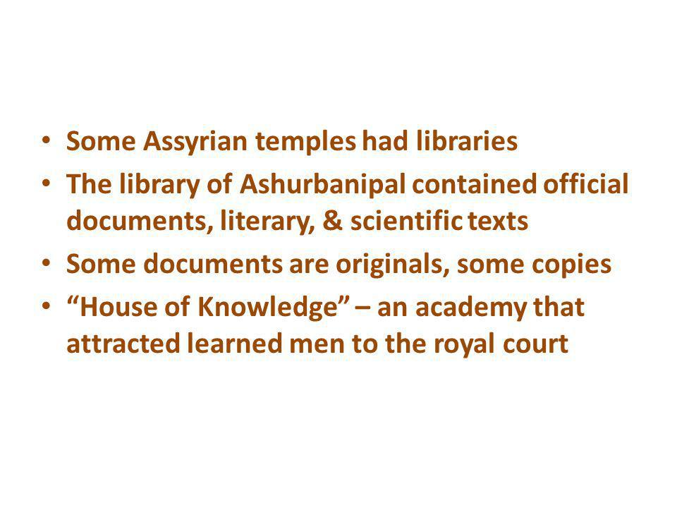 Some Assyrian temples had libraries The library of Ashurbanipal contained official documents, literary, & scientific texts Some documents are original