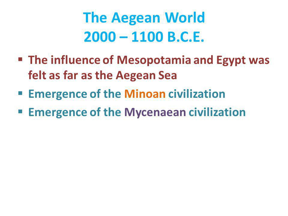 The Aegean World 2000 – 1100 B.C.E. The influence of Mesopotamia and Egypt was felt as far as the Aegean Sea Emergence of the Minoan civilization Emer