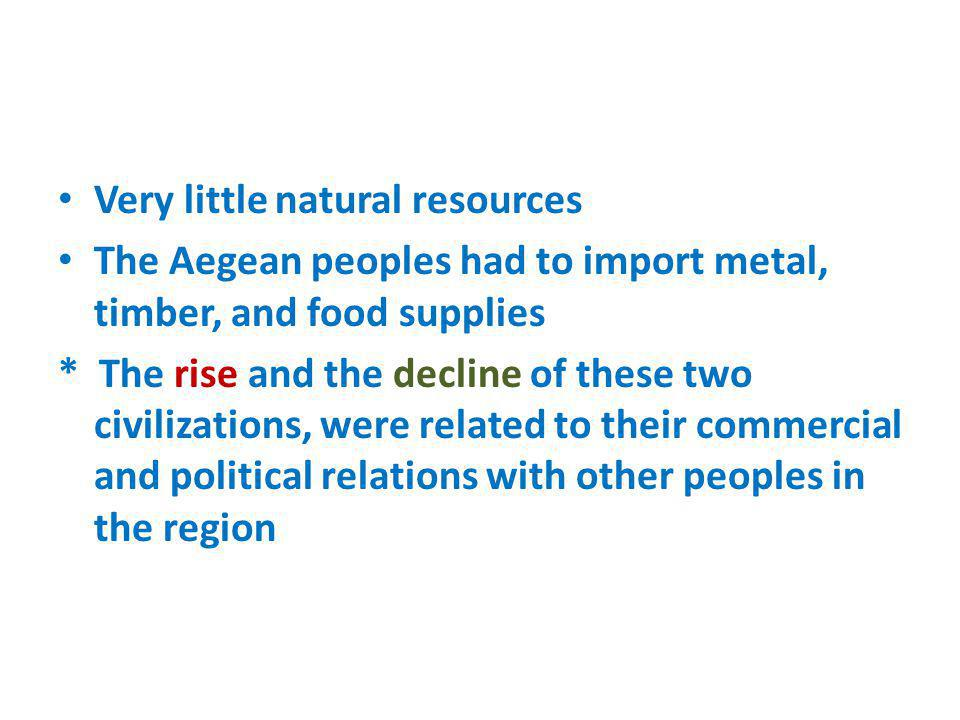 Very little natural resources The Aegean peoples had to import metal, timber, and food supplies * The rise and the decline of these two civilizations,