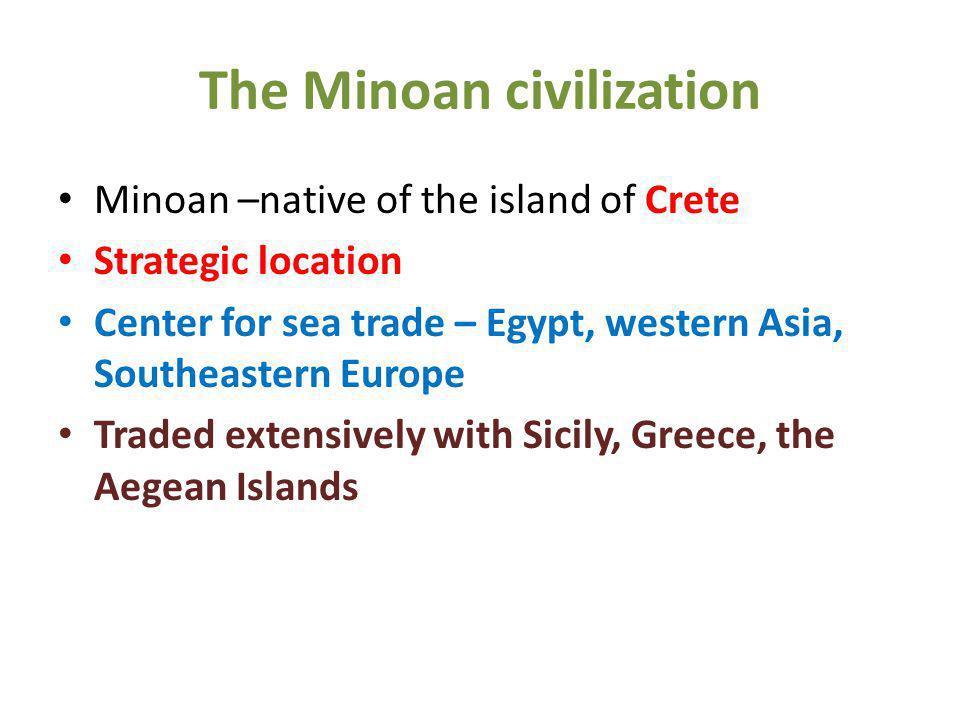 The Minoan civilization Minoan –native of the island of Crete Strategic location Center for sea trade – Egypt, western Asia, Southeastern Europe Trade