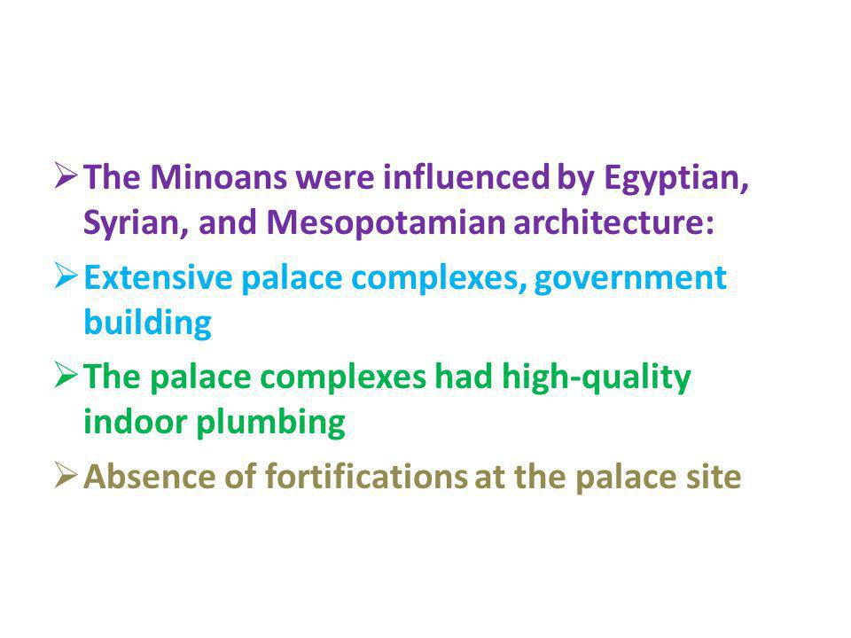 The Minoans were influenced by Egyptian, Syrian, and Mesopotamian architecture: Extensive palace complexes, government building The palace complexes h