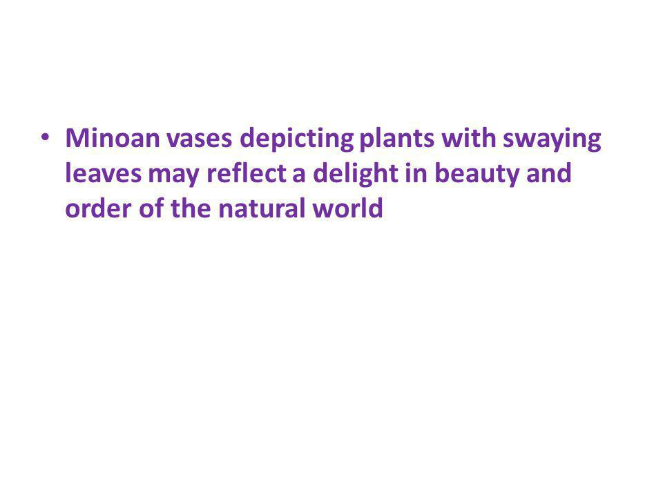 Minoan vases depicting plants with swaying leaves may reflect a delight in beauty and order of the natural world