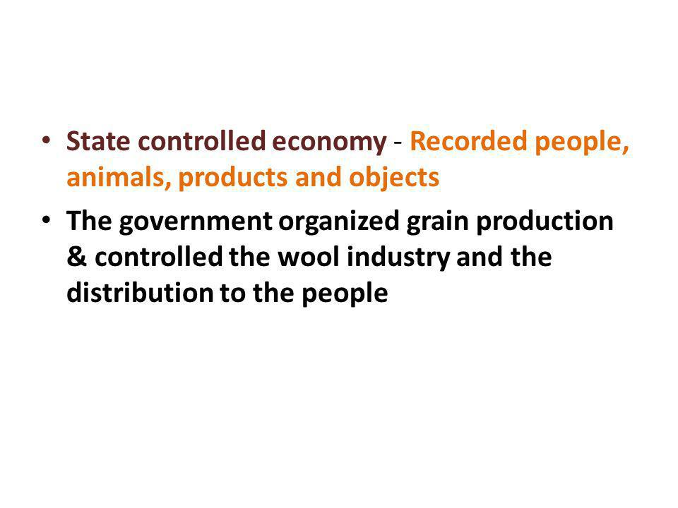 State controlled economy - Recorded people, animals, products and objects The government organized grain production & controlled the wool industry and