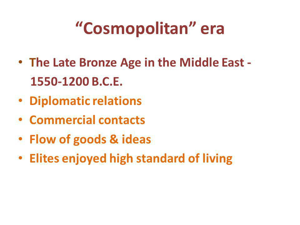 Cosmopolitan era The Late Bronze Age in the Middle East - 1550-1200 B.C.E. Diplomatic relations Commercial contacts Flow of goods & ideas Elites enjoy