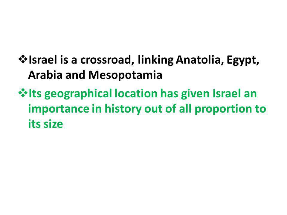 Israel is a crossroad, linking Anatolia, Egypt, Arabia and Mesopotamia Its geographical location has given Israel an importance in history out of all