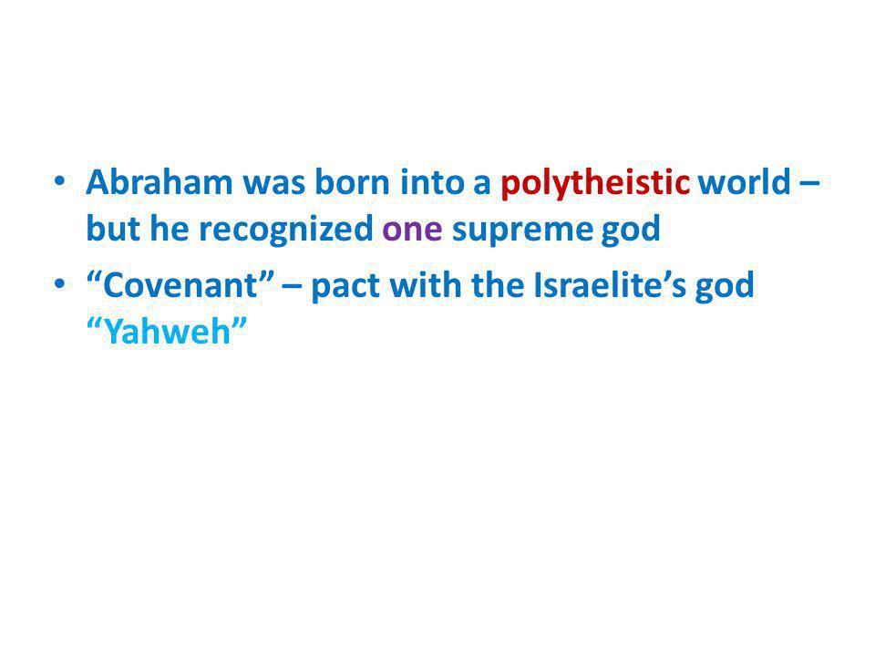 Abraham was born into a polytheistic world – but he recognized one supreme god Covenant – pact with the Israelites god Yahweh