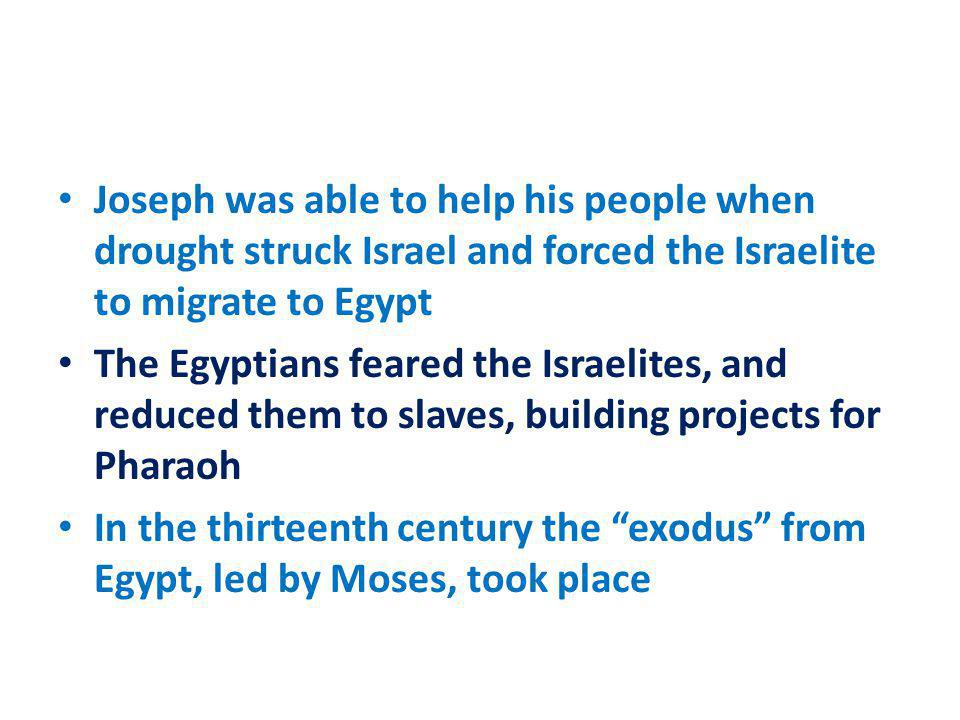 Joseph was able to help his people when drought struck Israel and forced the Israelite to migrate to Egypt The Egyptians feared the Israelites, and re