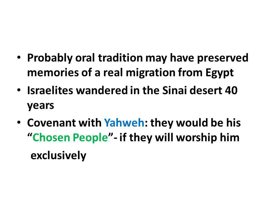 Probably oral tradition may have preserved memories of a real migration from Egypt Israelites wandered in the Sinai desert 40 years Covenant with Yahw