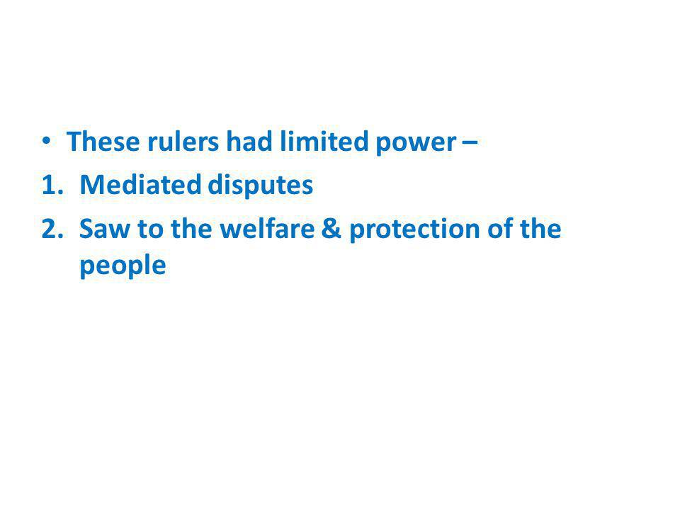 These rulers had limited power – 1.Mediated disputes 2.Saw to the welfare & protection of the people