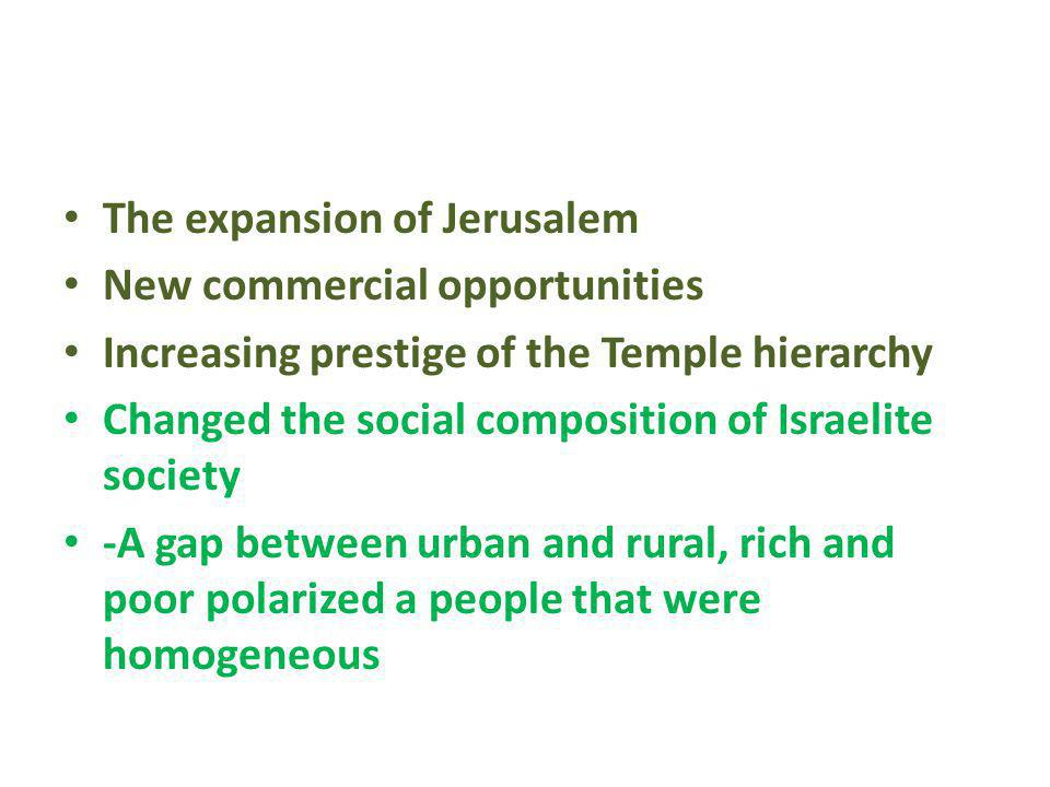 The expansion of Jerusalem New commercial opportunities Increasing prestige of the Temple hierarchy Changed the social composition of Israelite societ